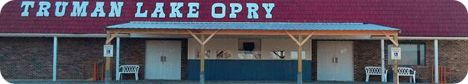 Truman Lake Opry, 11022 Hwy 7, Tightwad, Clinton, MO 64735 (located on 7 Hwy, between Warsaw and Clinton, MO, 15 miles from Clinton, or 10 miles from Warsaw / the closest town is Tightwad)