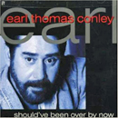 Earl Thomas Conley: 'Should've Been Over By Now' (Smith Entertainment, 2003)